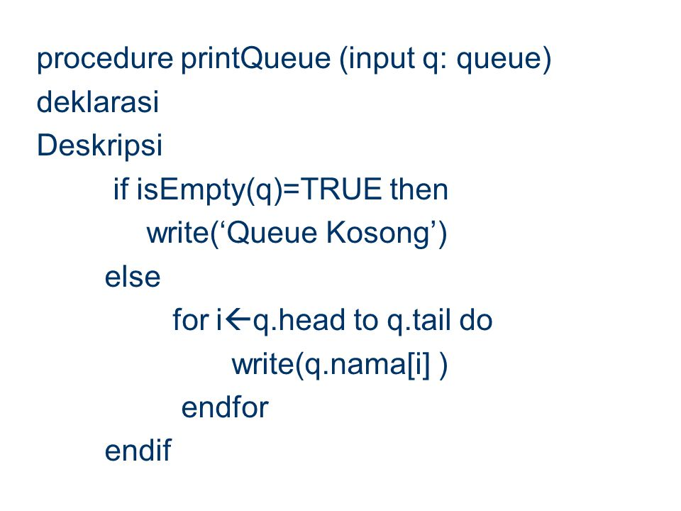 procedure printQueue (input q: queue) deklarasi Deskripsi if isEmpty(q)=TRUE then write('Queue Kosong') else for iq.head to q.tail do write(q.nama[i] ) endfor endif